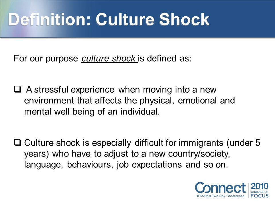 For our purpose culture shock is defined as:  A stressful experience when moving into a new environment that affects the physical, emotional and mental well being of an individual.