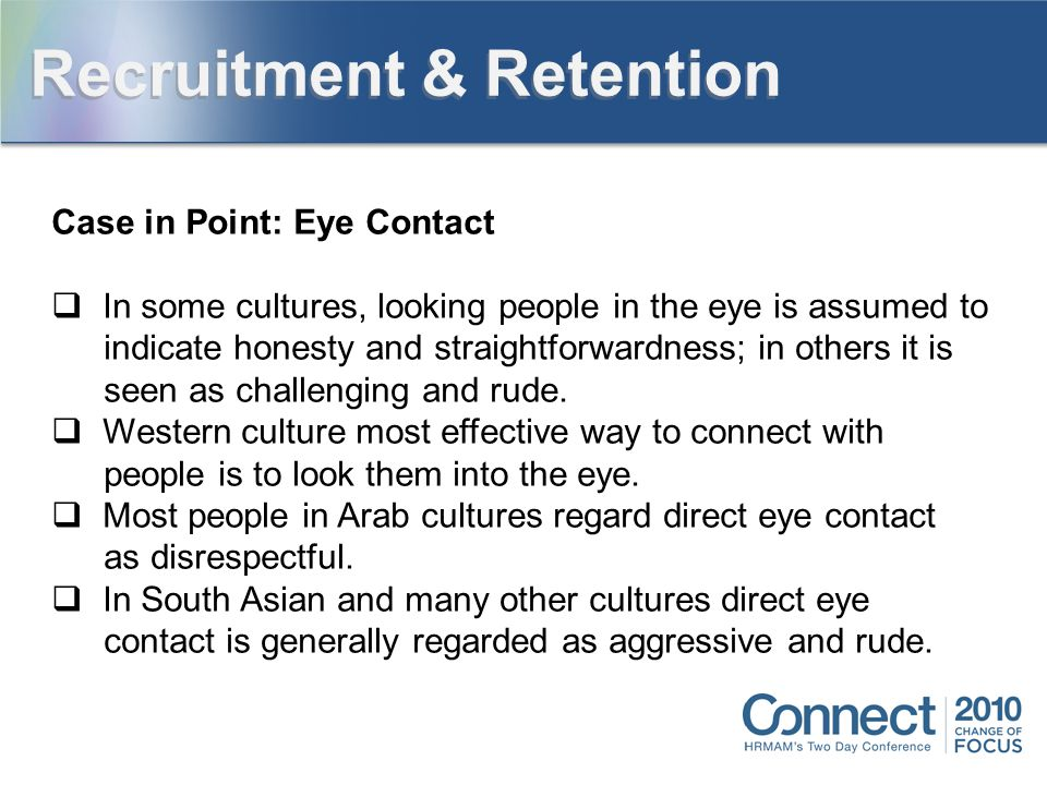 Case in Point: Eye Contact  In some cultures, looking people in the eye is assumed to indicate honesty and straightforwardness; in others it is seen as challenging and rude.