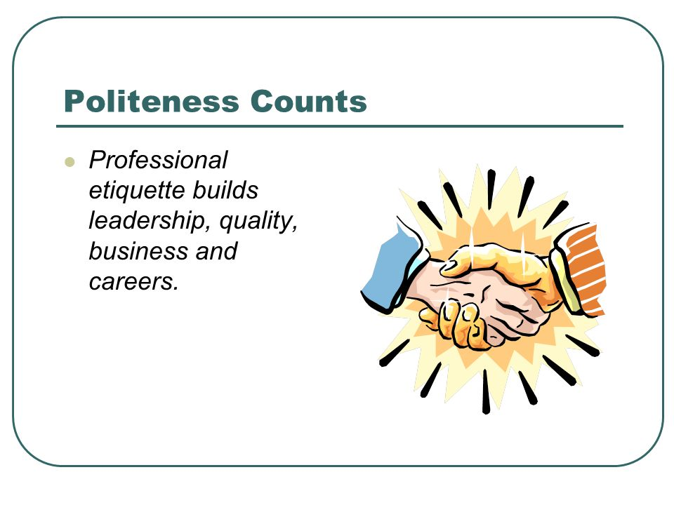Politeness Counts Professional etiquette builds leadership, quality, business and careers.