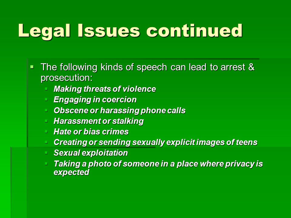 Legal Issues continued  The following kinds of speech can lead to arrest & prosecution:  Making threats of violence  Engaging in coercion  Obscene or harassing phone calls  Harassment or stalking  Hate or bias crimes  Creating or sending sexually explicit images of teens  Sexual exploitation  Taking a photo of someone in a place where privacy is expected