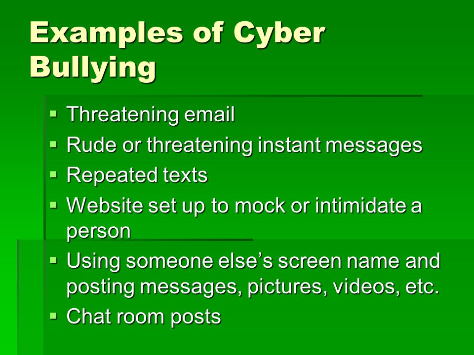 Examples of Cyber Bullying  Threatening email  Rude or threatening instant messages  Repeated texts  Website set up to mock or intimidate a person  Using someone else's screen name and posting messages, pictures, videos, etc.