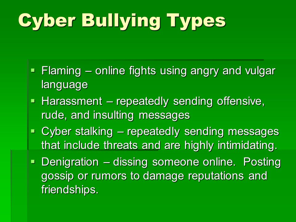 Cyber Bullying Types  Flaming – online fights using angry and vulgar language  Harassment – repeatedly sending offensive, rude, and insulting messages  Cyber stalking – repeatedly sending messages that include threats and are highly intimidating.