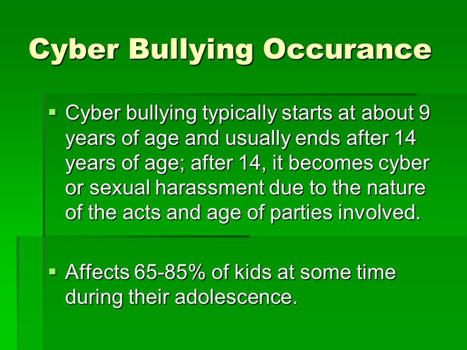 Cyber Bullying Occurance  Cyber bullying typically starts at about 9 years of age and usually ends after 14 years of age; after 14, it becomes cyber or sexual harassment due to the nature of the acts and age of parties involved.