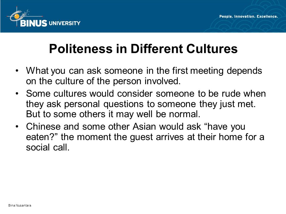 Bina Nusantara Politeness in Different Cultures What you can ask someone in the first meeting depends on the culture of the person involved.