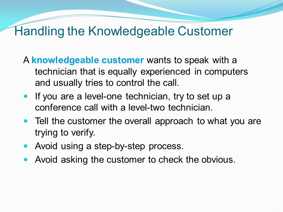 Handling the Knowledgeable Customer A knowledgeable customer wants to speak with a technician that is equally experienced in computers and usually tri