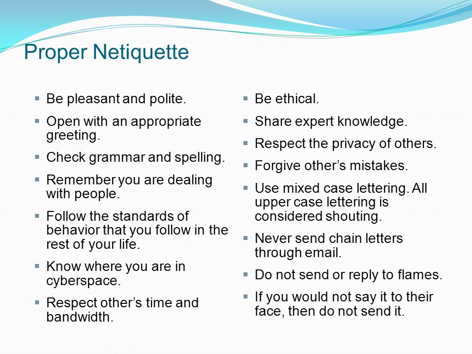 Proper Netiquette  Be pleasant and polite.  Open with an appropriate greeting.  Check grammar and spelling.  Remember you are dealing with people.