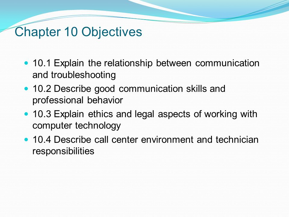 Chapter 10 Objectives 10.1 Explain the relationship between communication and troubleshooting 10.2 Describe good communication skills and professional