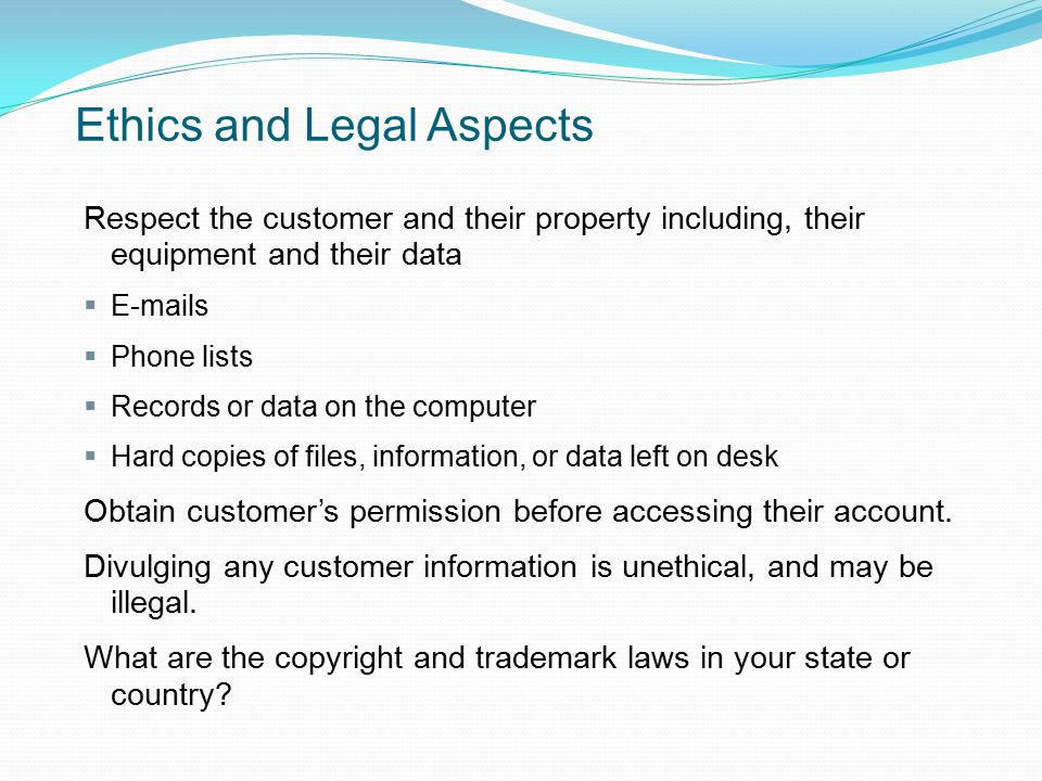 Ethics and Legal Aspects Respect the customer and their property including, their equipment and their data  E-mails  Phone lists  Records or data o