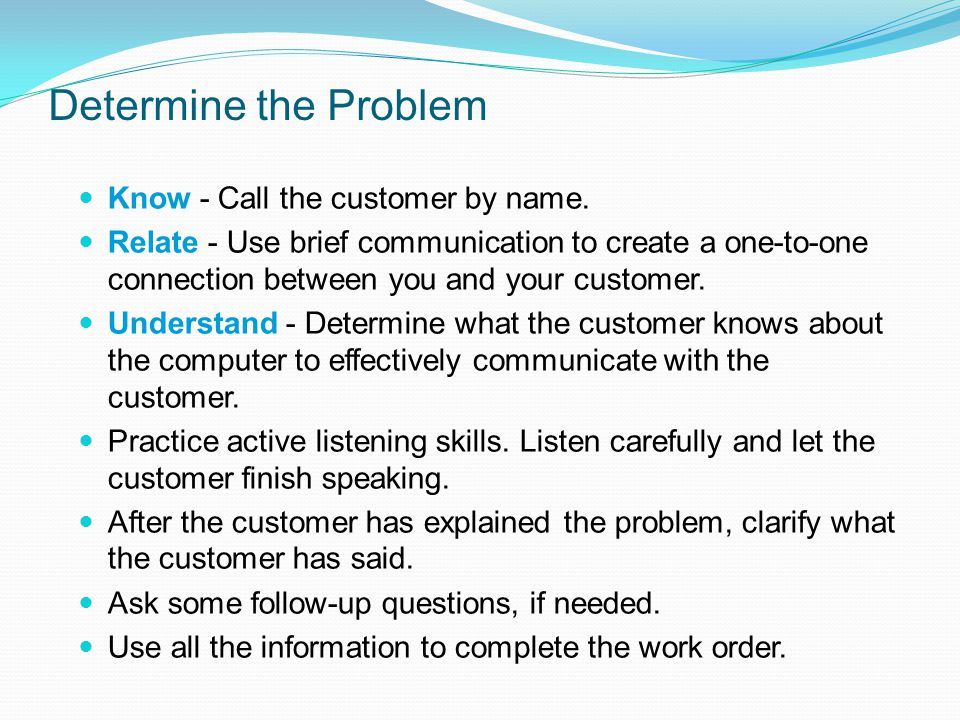 Determine the Problem Know - Call the customer by name. Relate - Use brief communication to create a one-to-one connection between you and your custom