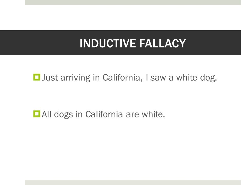 INDUCTIVE FALLACY  Just arriving in California, I saw a white dog.  All dogs in California are white.