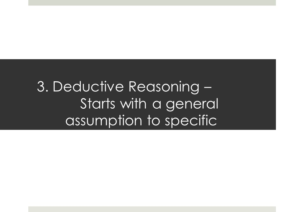 3. Deductive Reasoning – Starts with a general assumption to specific