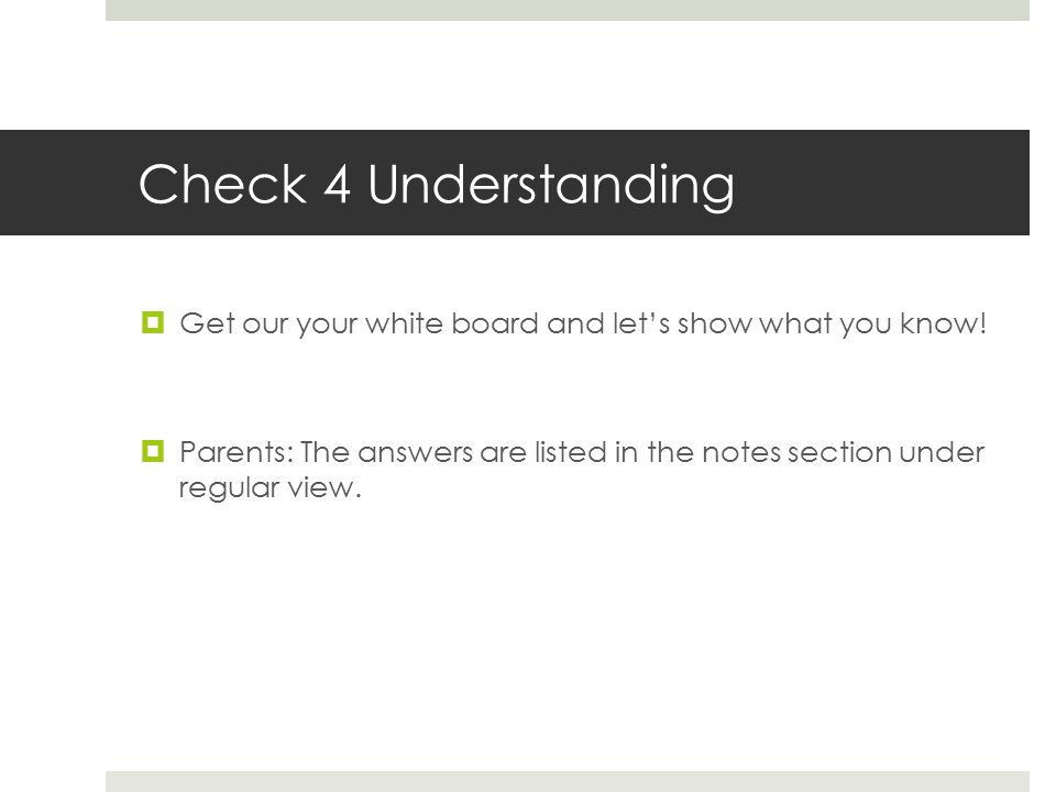 Check 4 Understanding  Get our your white board and let's show what you know!  Parents: The answers are listed in the notes section under regular vi