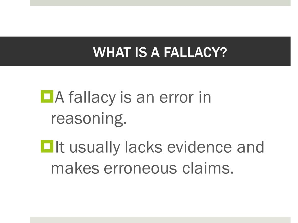 WHAT IS A FALLACY?  A fallacy is an error in reasoning.  It usually lacks evidence and makes erroneous claims.