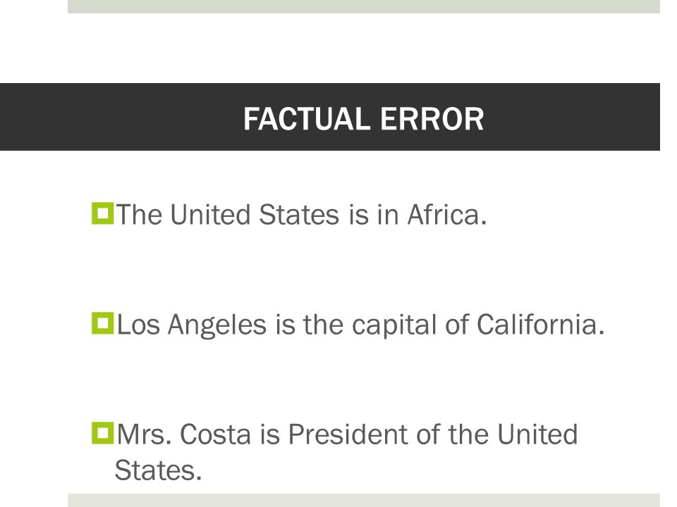 FACTUAL ERROR  The United States is in Africa.  Los Angeles is the capital of California.  Mrs. Costa is President of the United States.
