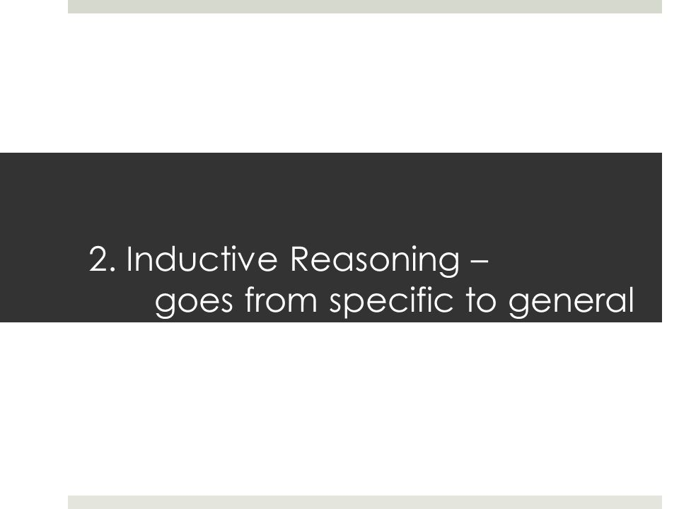 2. Inductive Reasoning – goes from specific to general