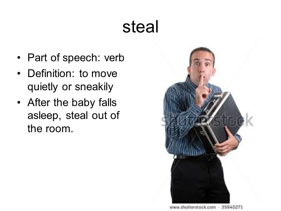 steal Part of speech: verb Definition: to move quietly or sneakily After the baby falls asleep, steal out of the room.
