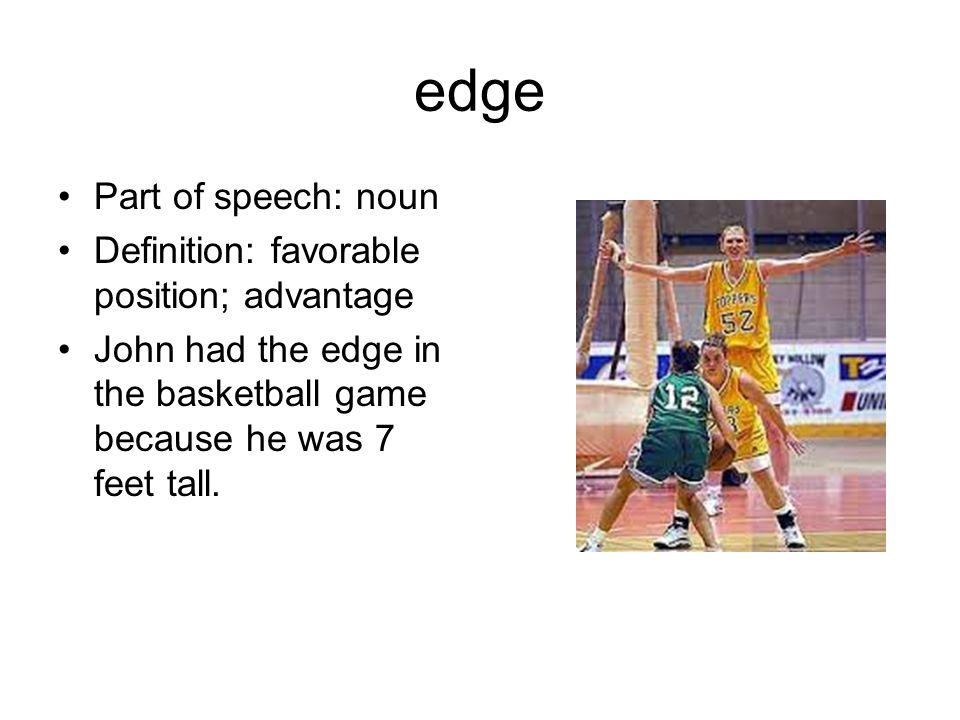 edge Part of speech: noun Definition: favorable position; advantage John had the edge in the basketball game because he was 7 feet tall.