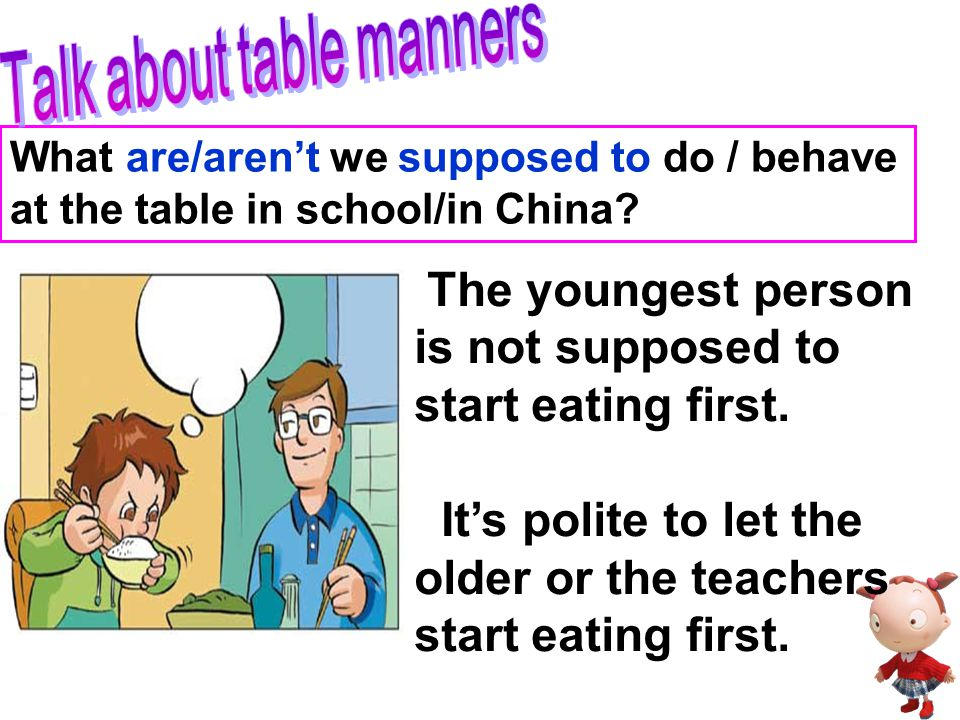 What are/aren't we supposed to do / behave at the table in school/in China? We are not supposed to talk or laugh while eating. It's rude to talk or la