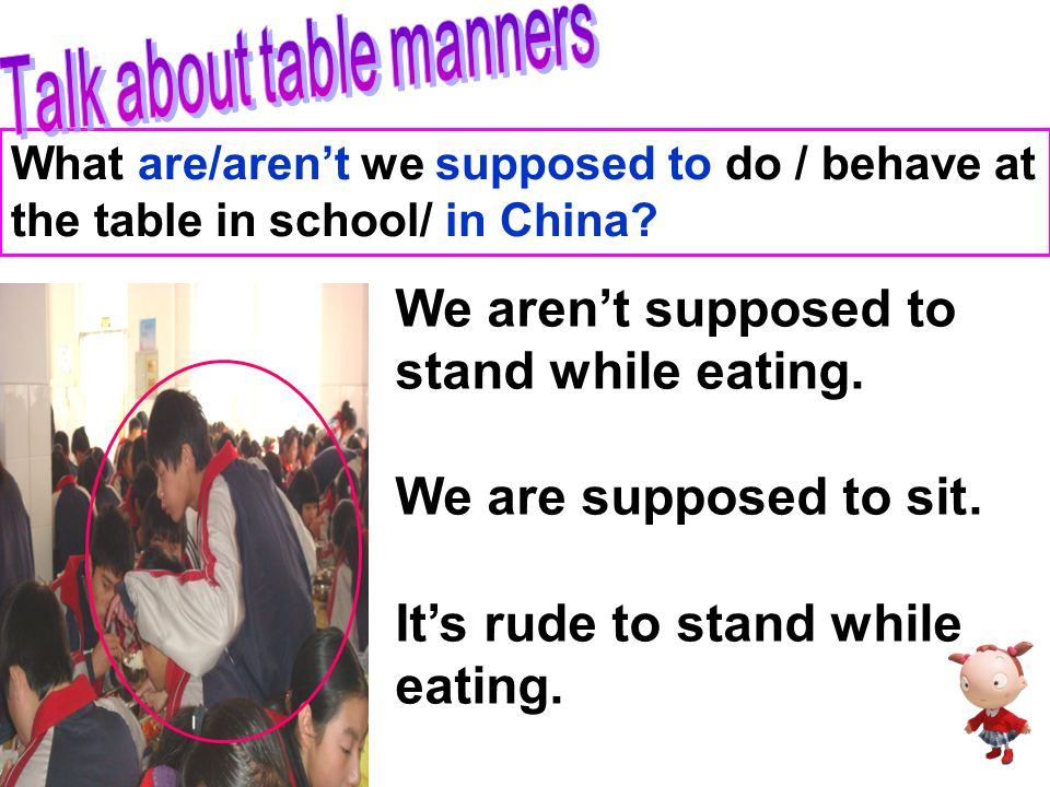 What are/aren't we supposed to do / behave at the table in school/ in China? … are/aren't supposed to…