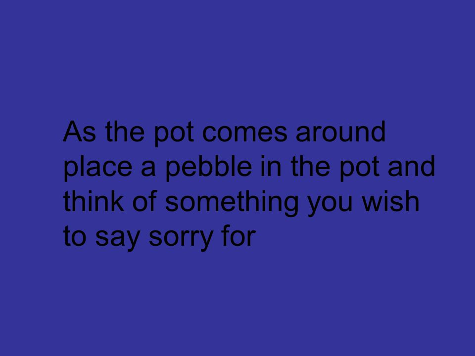 As the pot comes around place a pebble in the pot and think of something you wish to say sorry for