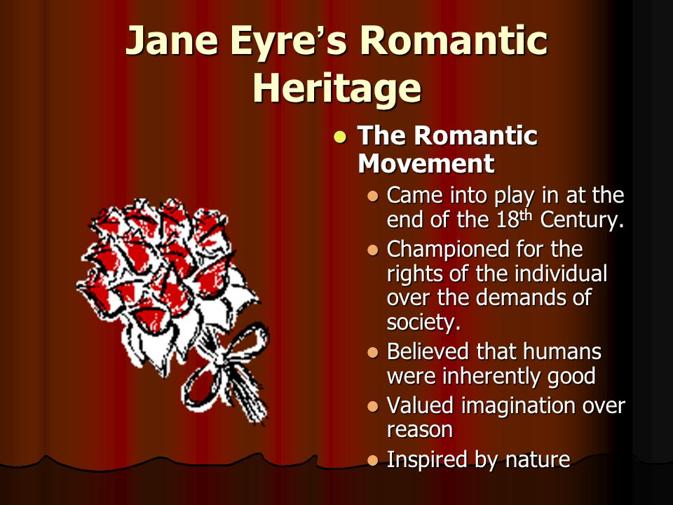 Jane Eyre ' s Romantic Heritage The Romantic Movement The Romantic Movement Came into play in at the end of the 18 th Century.
