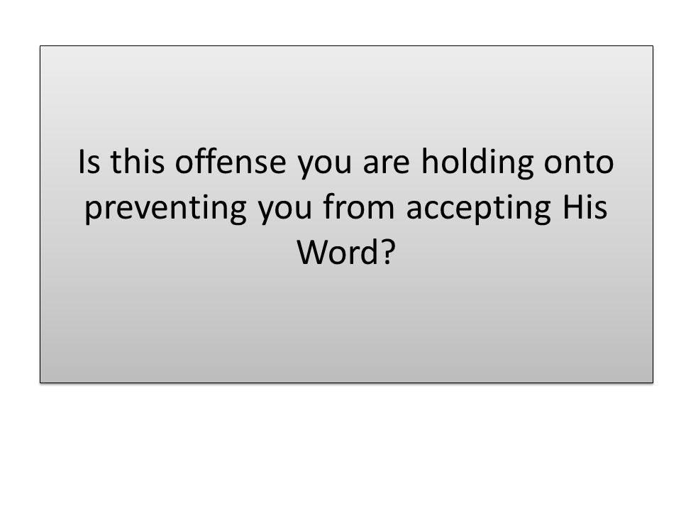 Is this offense you are holding onto preventing you from accepting His Word