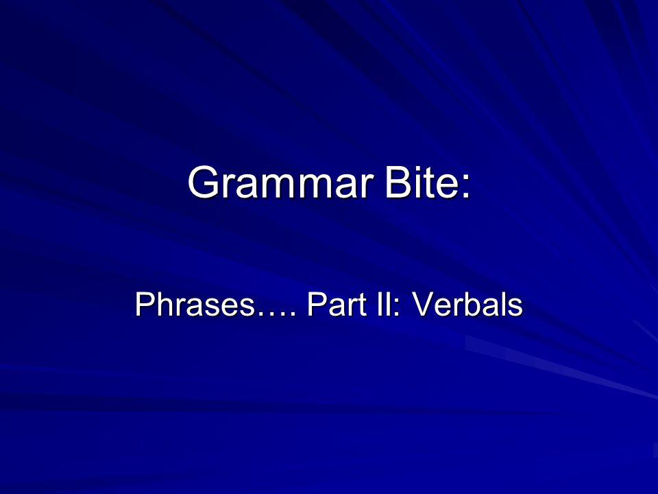 Grammar Bite: Phrases…. Part II: Verbals