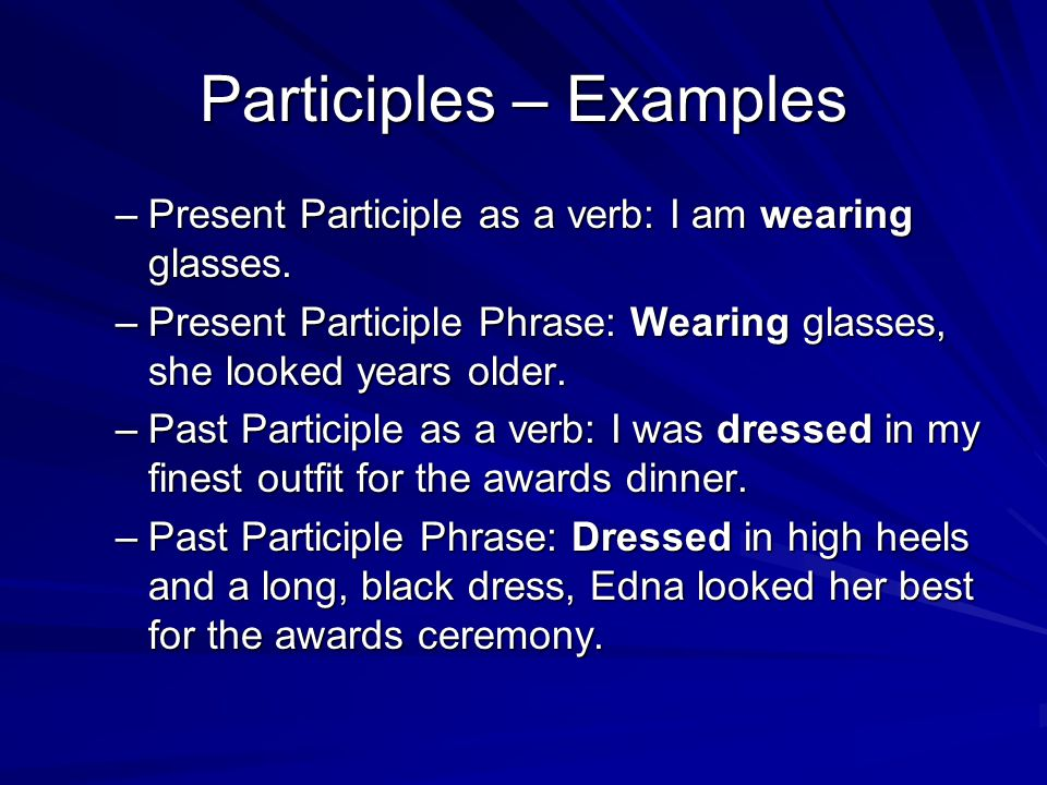 Participles – Examples –Present Participle as a verb: I am wearing glasses. –Present Participle Phrase: Wearing glasses, she looked years older. –Past
