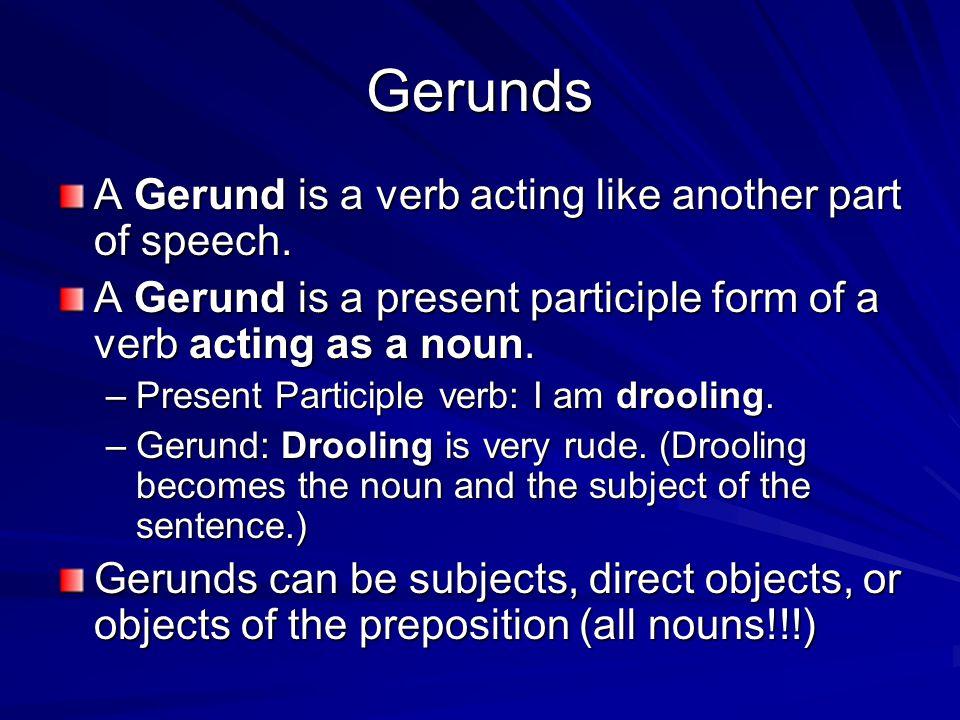 Gerunds A Gerund is a verb acting like another part of speech. A Gerund is a present participle form of a verb acting as a noun. –Present Participle v