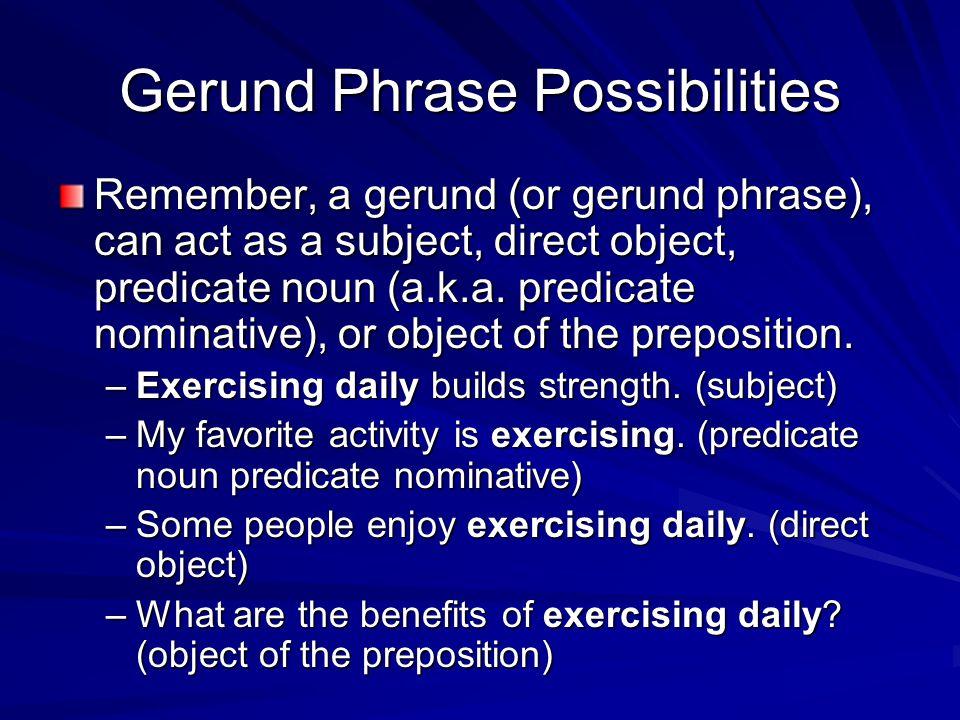 Gerund Phrase Possibilities Remember, a gerund (or gerund phrase), can act as a subject, direct object, predicate noun (a.k.a. predicate nominative),