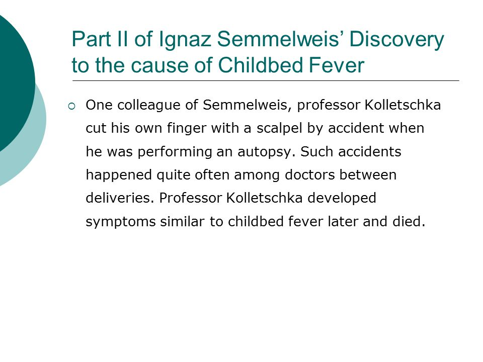 Part II of Ignaz Semmelweis' Discovery to the cause of Childbed Fever  One colleague of Semmelweis, professor Kolletschka cut his own finger with a scalpel by accident when he was performing an autopsy.