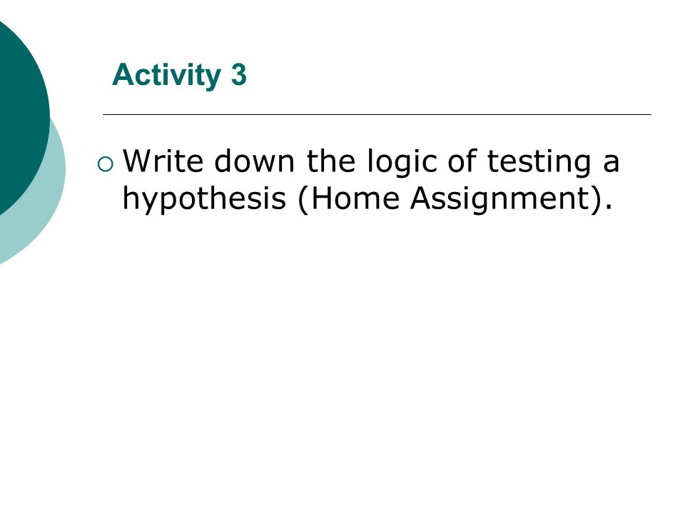 Activity 3  Write down the logic of testing a hypothesis (Home Assignment).