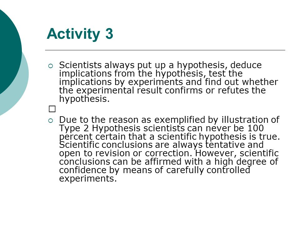 Activity 3  Scientists always put up a hypothesis, deduce implications from the hypothesis, test the implications by experiments and find out whether the experimental result confirms or refutes the hypothesis.