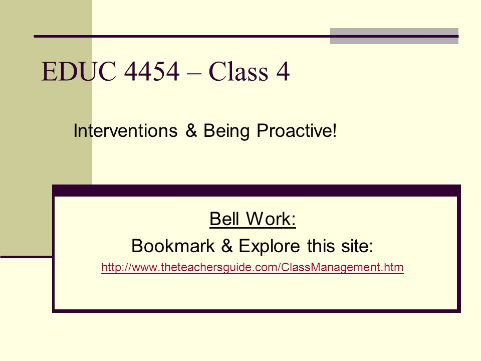 EDUC 4454 – Class 4 Bell Work: Bookmark & Explore this site: http://www.theteachersguide.com/ClassManagement.htm Interventions & Being Proactive!