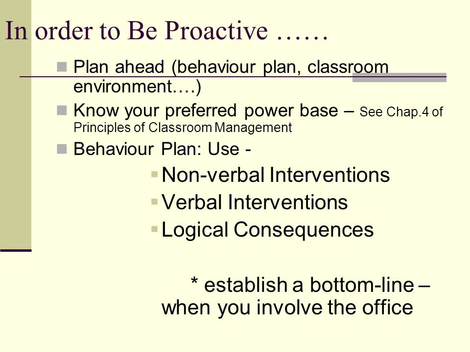 In order to Be Proactive …… Plan ahead (behaviour plan, classroom environment….) Know your preferred power base – See Chap.4 of Principles of Classroom Management Behaviour Plan: Use -  Non-verbal Interventions  Verbal Interventions  Logical Consequences * establish a bottom-line – when you involve the office