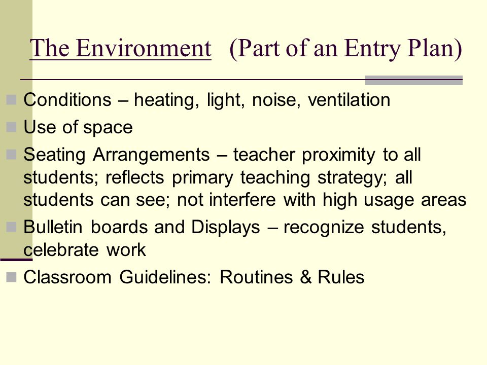 The Environment (Part of an Entry Plan) Conditions – heating, light, noise, ventilation Use of space Seating Arrangements – teacher proximity to all students; reflects primary teaching strategy; all students can see; not interfere with high usage areas Bulletin boards and Displays – recognize students, celebrate work Classroom Guidelines: Routines & Rules