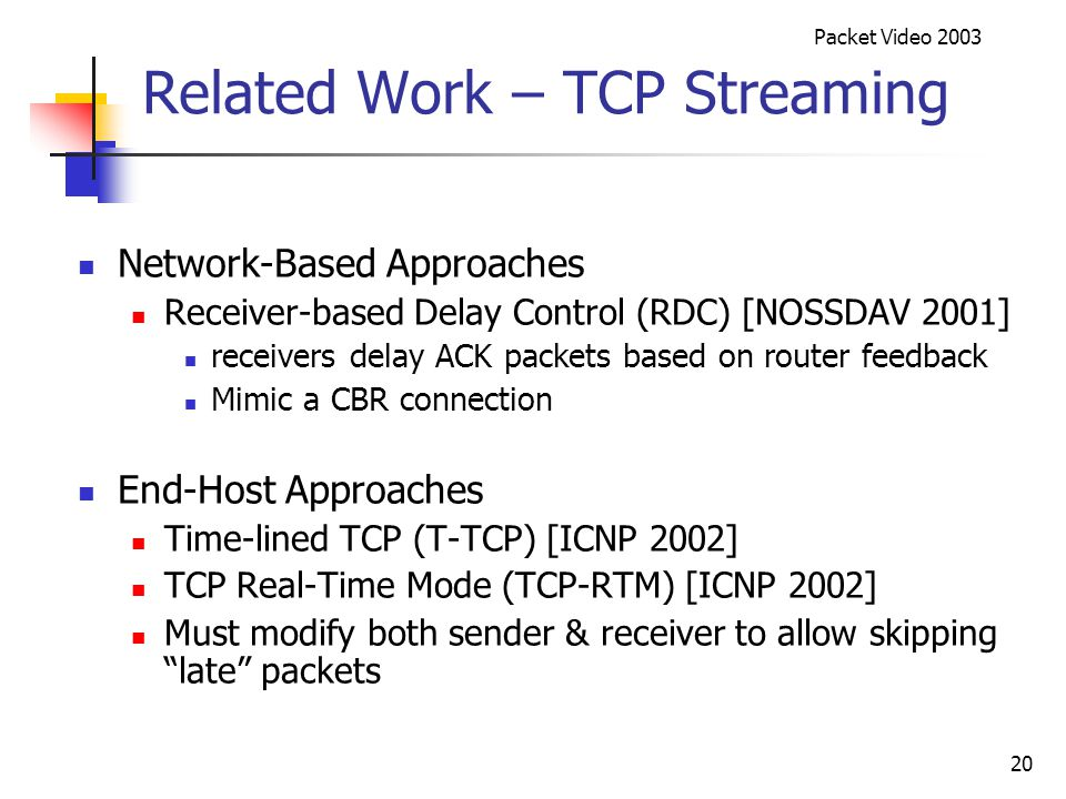 Packet Video 2003 20 Related Work – TCP Streaming Network-Based Approaches Receiver-based Delay Control (RDC) [NOSSDAV 2001] receivers delay ACK packets based on router feedback Mimic a CBR connection End-Host Approaches Time-lined TCP (T-TCP) [ICNP 2002] TCP Real-Time Mode (TCP-RTM) [ICNP 2002] Must modify both sender & receiver to allow skipping late packets