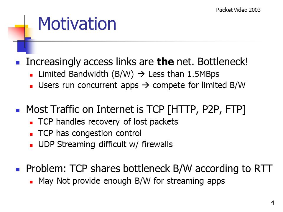 Packet Video 2003 15 TCP vs BWSS Internet Experiments Video streamed at 496Kbps Congestion on access link from 30s to 60s Standard TCP not good enough during congestion TCP BWSS