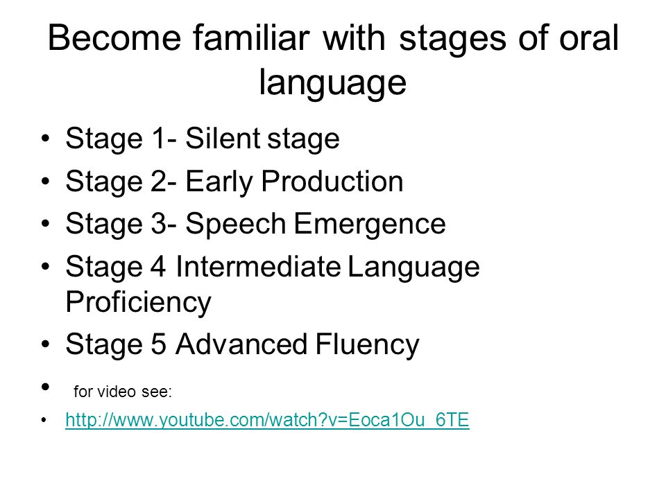 Become familiar with stages of oral language Stage 1- Silent stage Stage 2- Early Production Stage 3- Speech Emergence Stage 4 Intermediate Language Proficiency Stage 5 Advanced Fluency for video see: http://www.youtube.com/watch v=Eoca1Ou_6TE
