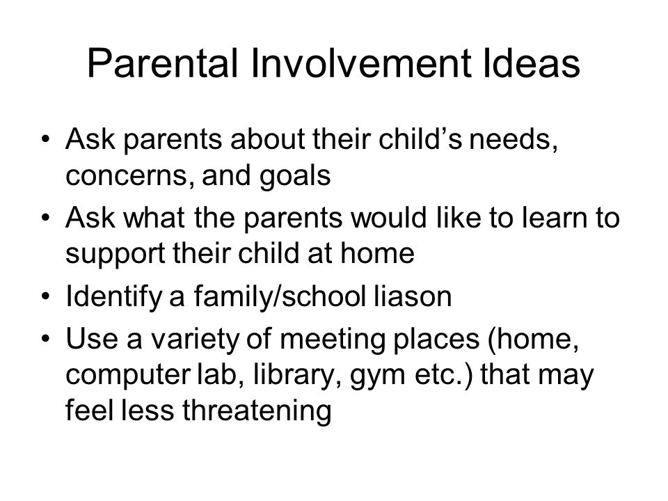 Parental Involvement Ideas Ask parents about their child's needs, concerns, and goals Ask what the parents would like to learn to support their child at home Identify a family/school liason Use a variety of meeting places (home, computer lab, library, gym etc.) that may feel less threatening