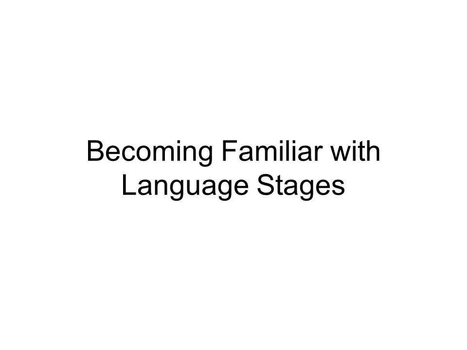 Becoming Familiar with Language Stages