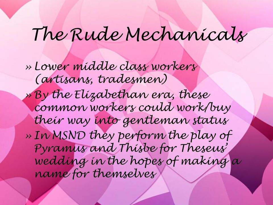 The Rude Mechanicals »Lower middle class workers (artisans, tradesmen) »By the Elizabethan era, these common workers could work/buy their way into gentleman status »In MSND they perform the play of Pyramus and Thisbe for Theseus' wedding in the hopes of making a name for themselves »Lower middle class workers (artisans, tradesmen) »By the Elizabethan era, these common workers could work/buy their way into gentleman status »In MSND they perform the play of Pyramus and Thisbe for Theseus' wedding in the hopes of making a name for themselves