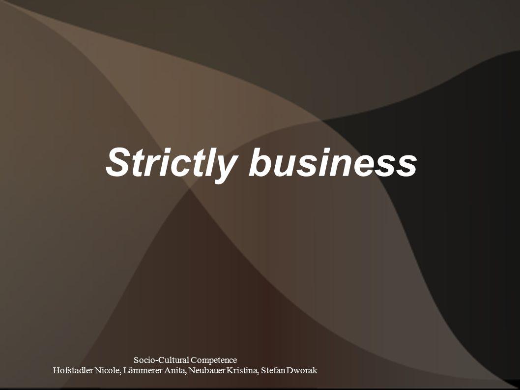Strictly business Socio-Cultural Competence Hofstadler Nicole, Lämmerer Anita, Neubauer Kristina, Stefan Dworak
