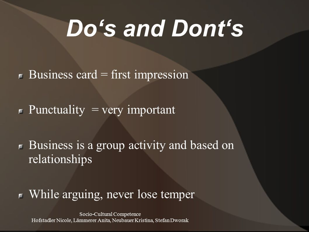 Do's and Dont's Socio-Cultural Competence Hofstadler Nicole, Lämmerer Anita, Neubauer Kristina, Stefan Dworak Business card = first impression Punctuality = very important Business is a group activity and based on relationships While arguing, never lose temper