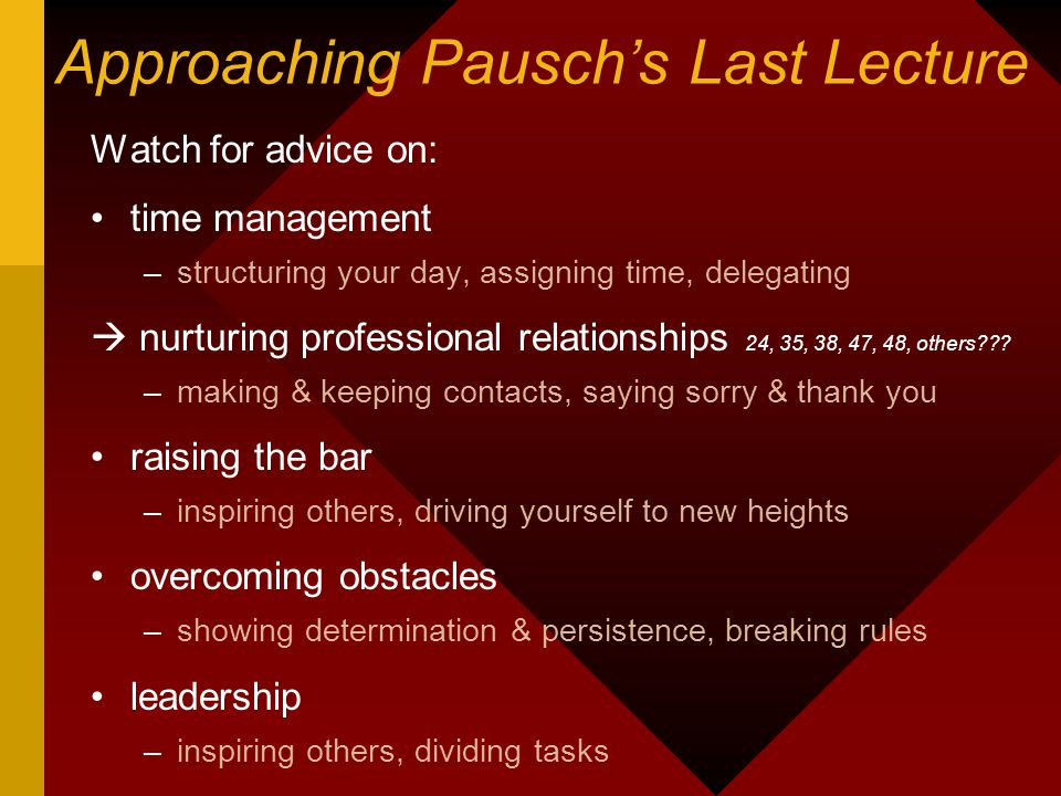 Approaching Pausch's Last Lecture Watch for advice on: time management –structuring your day, assigning time, delegating  nurturing professional relationships 24, 35, 38, 47, 48, others??.
