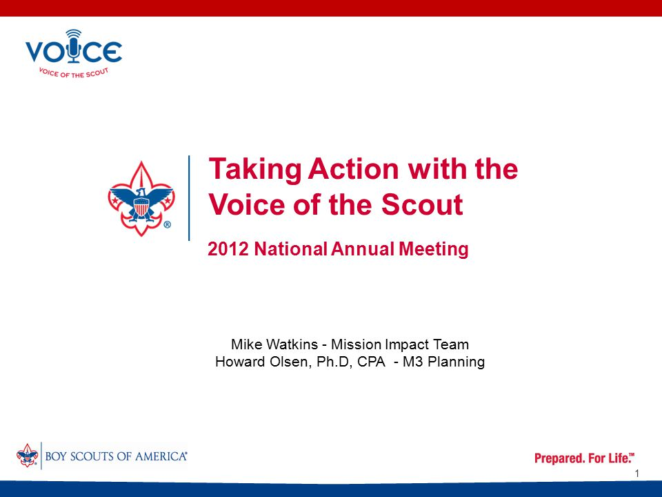 Taking Action with the Voice of the Scout 2012 National Annual Meeting 1 Mike Watkins - Mission Impact Team Howard Olsen, Ph.D, CPA - M3 Planning