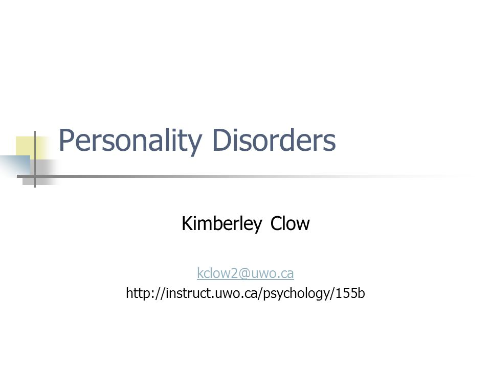 Personality Disorders Kimberley Clow kclow2@uwo.ca http://instruct.uwo.ca/psychology/155b