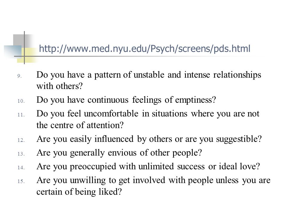 http://www.med.nyu.edu/Psych/screens/pds.html 9. Do you have a pattern of unstable and intense relationships with others? 10. Do you have continuous f