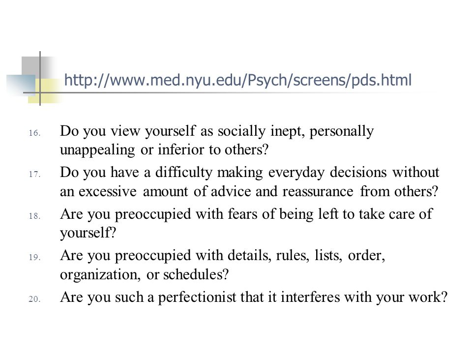 http://www.med.nyu.edu/Psych/screens/pds.html 16. Do you view yourself as socially inept, personally unappealing or inferior to others? 17. Do you hav