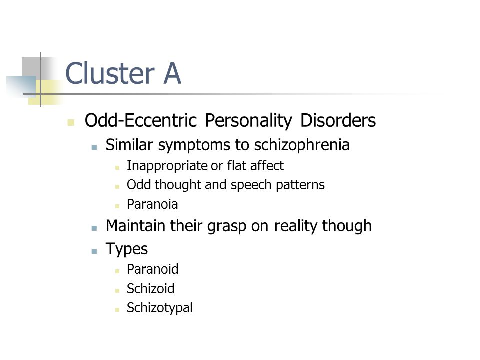 Cluster A Odd-Eccentric Personality Disorders Similar symptoms to schizophrenia Inappropriate or flat affect Odd thought and speech patterns Paranoia